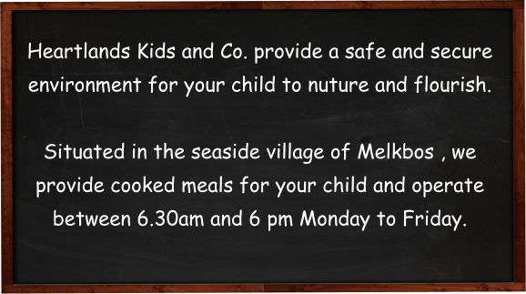 Heartlands Kids and Co. provide a safe and secure environment for your child to nuture and flourish.   Situated in the seaside village of Melkbos , we provide cooked meals for your child and operate between 6.30am and 6 pm Monday to Friday.